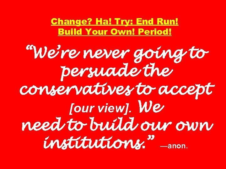 """Change? Ha! Try: End Run! Build Your Own! Period! """"We're never going to persuade"""
