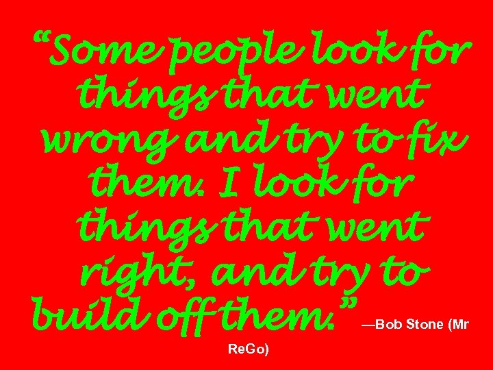 """""""Some people look for things that went wrong and try to fix them. I"""