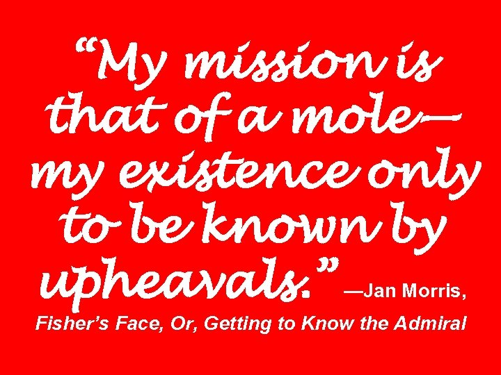 """""""My mission is that of a mole— my existence only to be known by"""