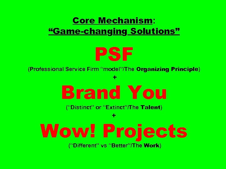 """Core Mechanism: """"Game-changing Solutions"""" PSF (Professional Service Firm """"model""""/The Organizing Principle) + Brand You"""