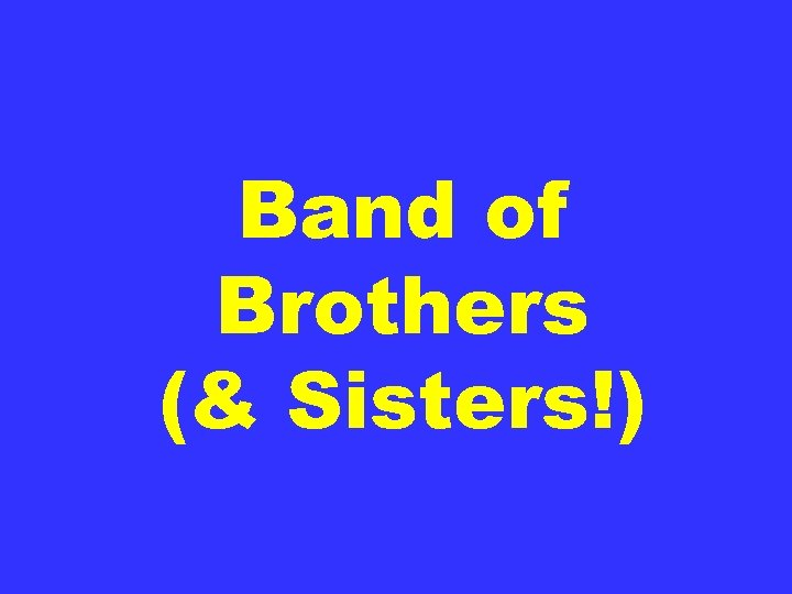 Band of Brothers (& Sisters!)