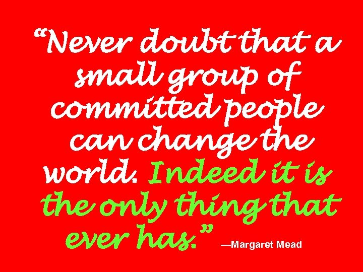 """""""Never doubt that a small group of committed people can change the world. Indeed"""