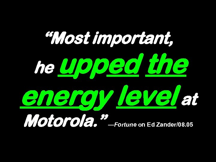 """""""Most important, upped the energy level at he Motorola. """" —Fortune on Ed Zander/08."""