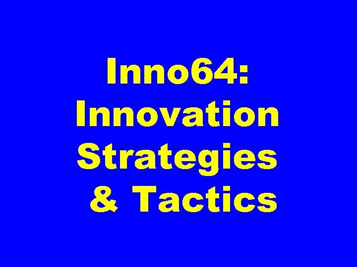 Inno 64: Innovation Strategies & Tactics