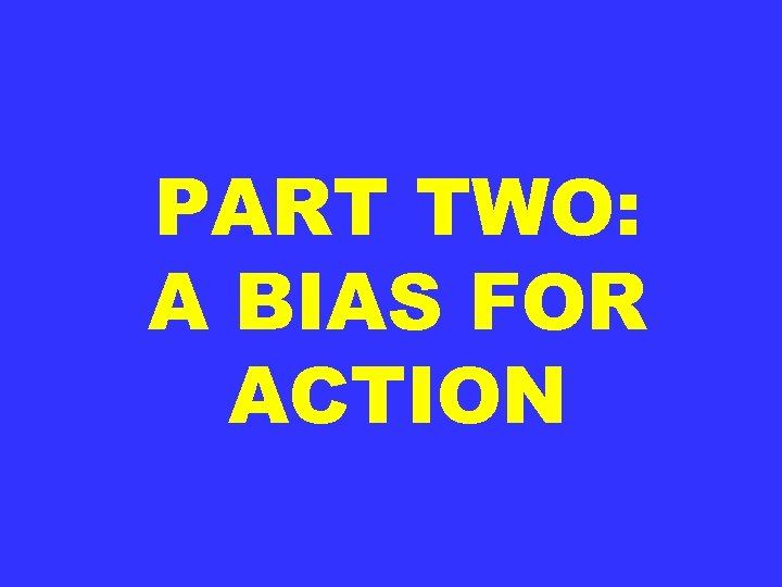 PART TWO: A BIAS FOR ACTION