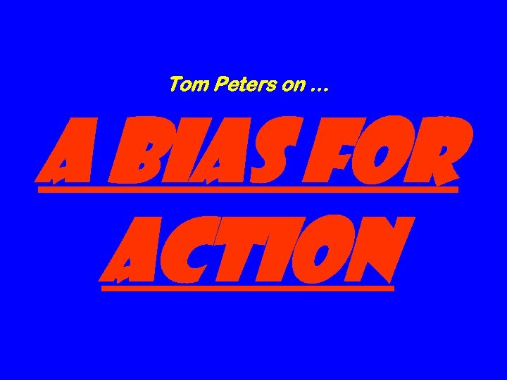 Tom Peters on … A Bias for Action