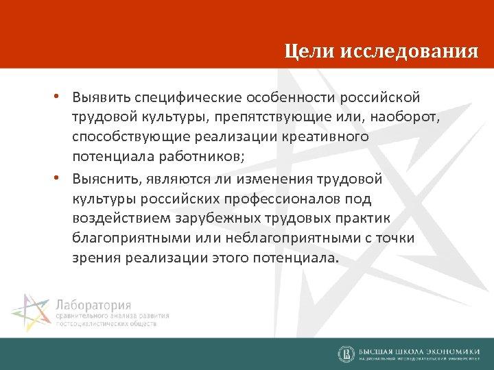 Цели исследования • Выявить специфические особенности российской трудовой культуры, препятствующие или, наоборот, способствующие реализации