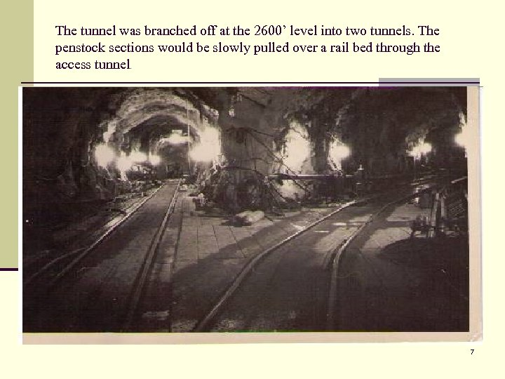 The tunnel was branched off at the 2600' level into two tunnels. The penstock