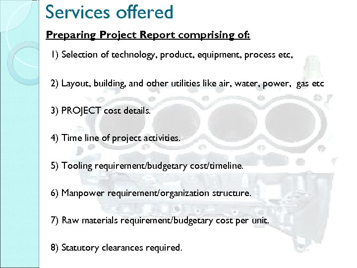Services offered Preparing Project Report comprising of: 1) Selection of technology, product, equipment, process