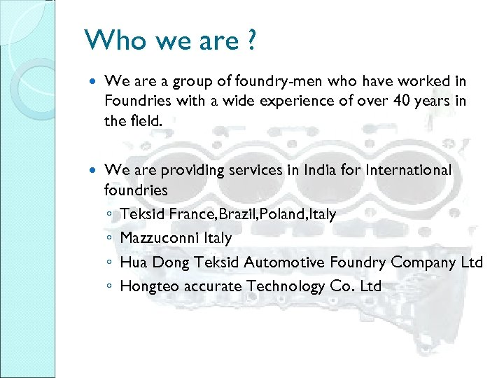Who we are ? We are a group of foundry-men who have worked in