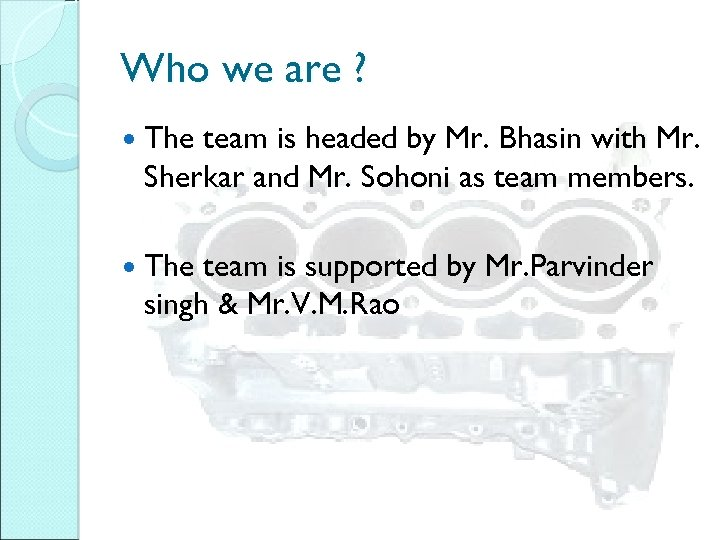 Who we are ? The team is headed by Mr. Bhasin with Mr. Sherkar