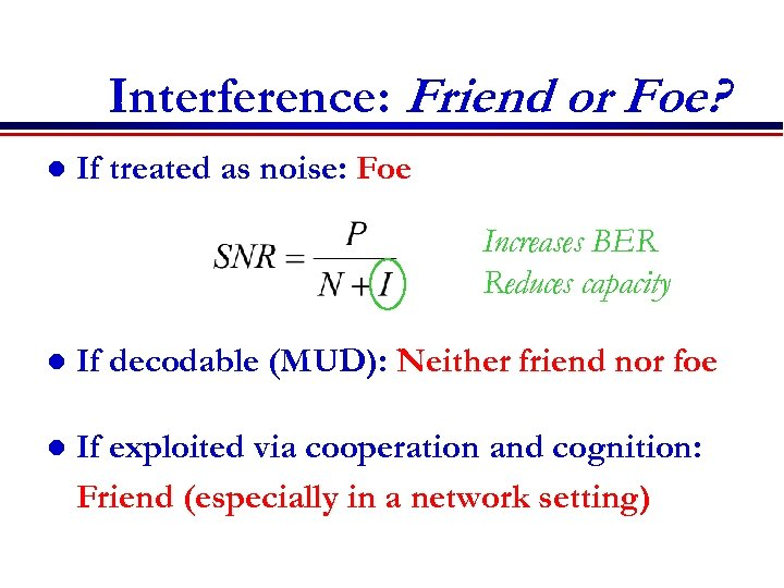 Interference: Friend or Foe? l If treated as noise: Foe Increases BER Reduces capacity