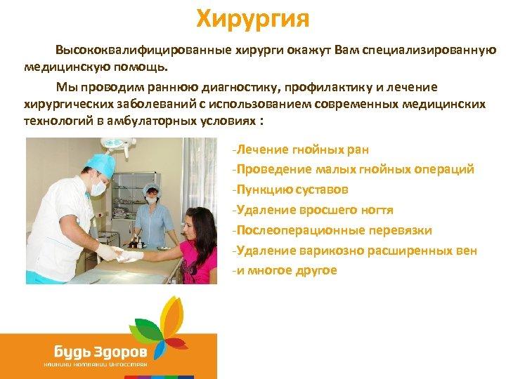 Хирургия Высококвалифицированные хирурги окажут Вам специализированную медицинскую помощь. Мы проводим раннюю диагностику, профилактику и
