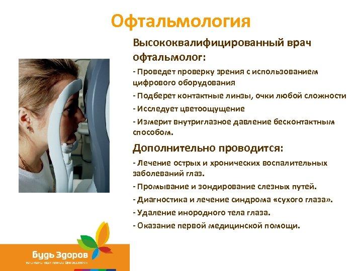 Офтальмология Высококвалифицированный врач офтальмолог: - Проведет проверку зрения с использованием цифрового оборудования - Подберет