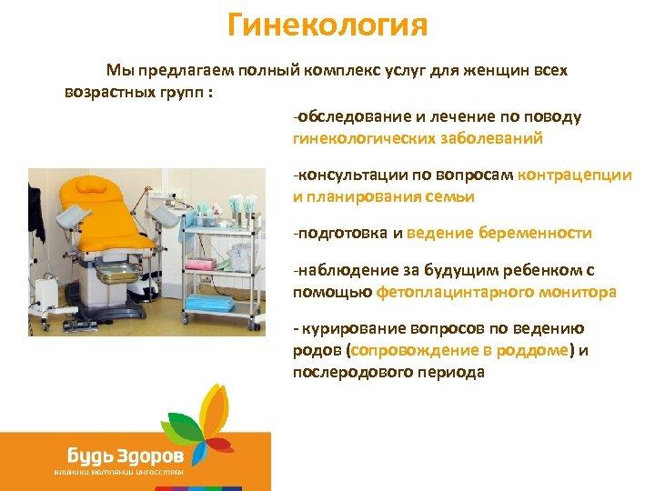 Гинекология Мы предлагаем полный комплекс услуг для женщин всех возрастных групп : -обследование и