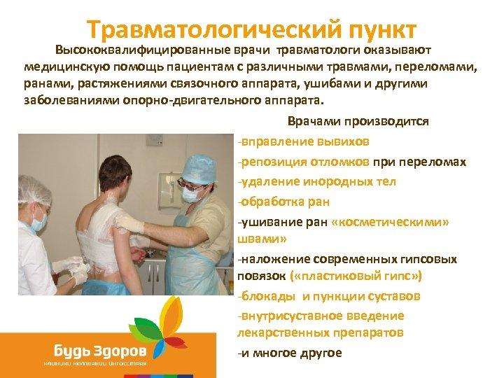 Травматологический пункт Высококвалифицированные врачи травматологи оказывают медицинскую помощь пациентам с различными травмами, переломами, ранами,