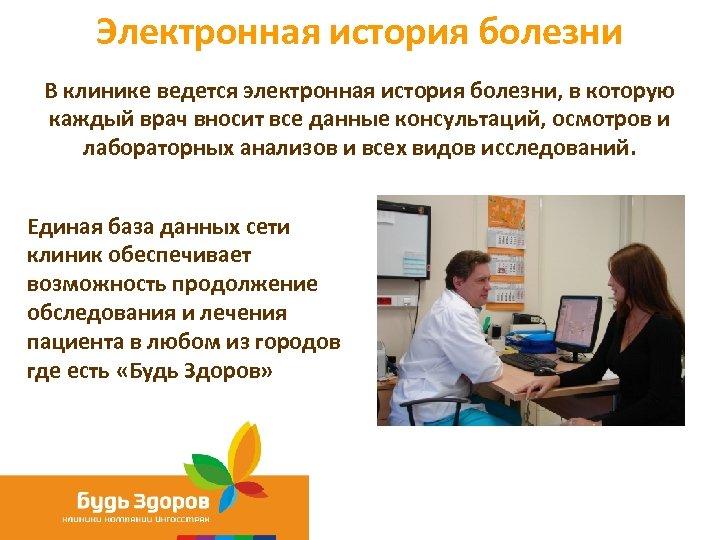 Электронная история болезни В клинике ведется электронная история болезни, в которую каждый врач вносит