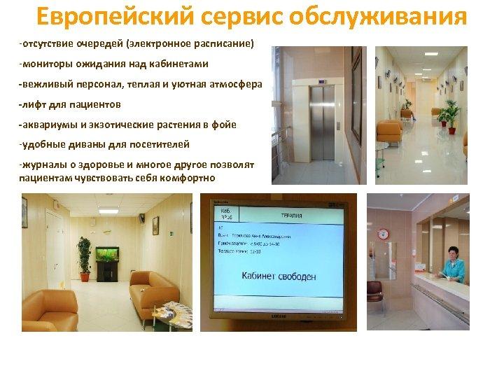Европейский сервис обслуживания -отсутствие очередей (электронное расписание) -мониторы ожидания над кабинетами -вежливый персонал, теплая