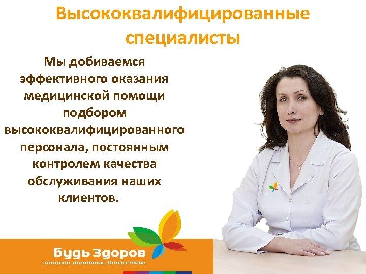 Высококвалифицированные специалисты Мы добиваемся эффективного оказания медицинской помощи подбором высококвалифицированного персонала, постоянным контролем качества