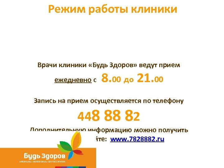 Режим работы клиники Врачи клиники «Будь Здоров» ведут прием ежедневно с 8. 00 до