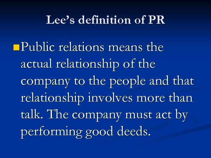 Lee's definition of PR n Public relations means the actual relationship of the company