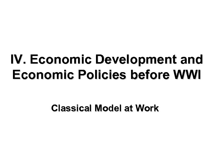 IV. Economic Development and Economic Policies before WWI Classical Model at Work