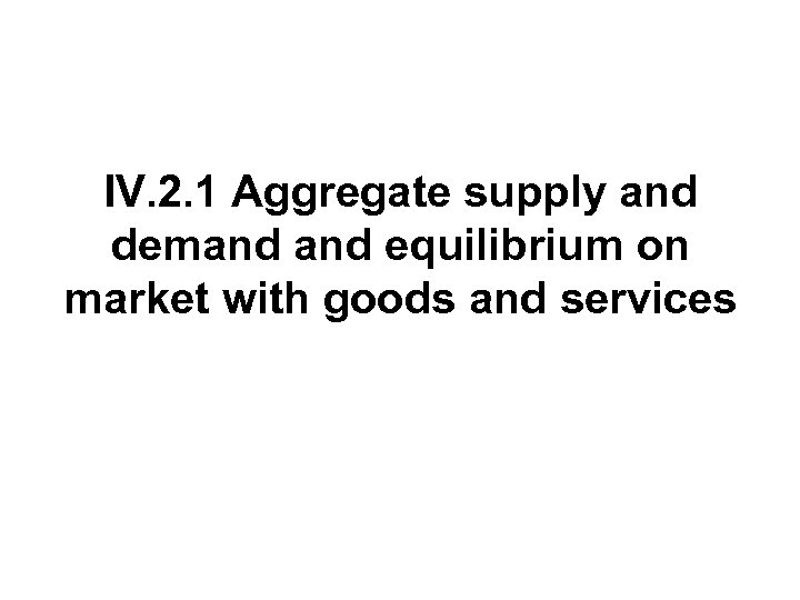 IV. 2. 1 Aggregate supply and demand equilibrium on market with goods and services