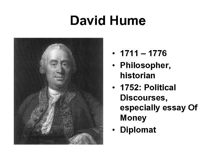 David Hume • 1711 – 1776 • Philosopher, historian • 1752: Political Discourses, especially
