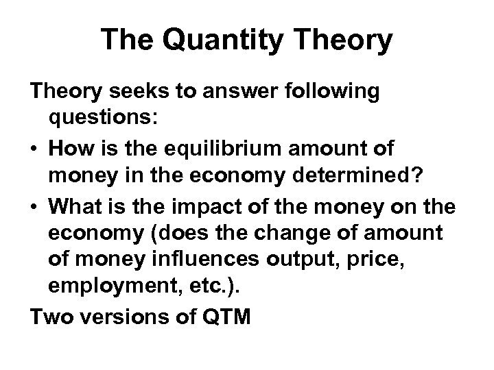 The Quantity Theory seeks to answer following questions: • How is the equilibrium amount