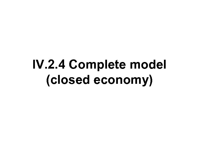 IV. 2. 4 Complete model (closed economy)