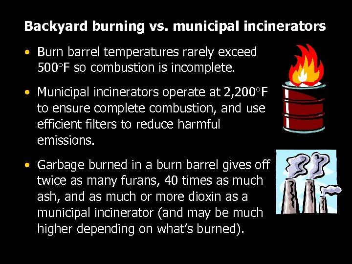 Backyard burning vs. municipal incinerators • Burn barrel temperatures rarely exceed 500 F so