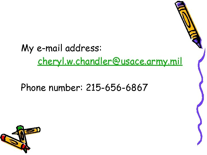 My e-mail address: cheryl. w. chandler@usace. army. mil Phone number: 215 -656 -6867