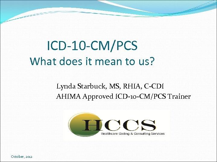 ICD-10 -CM/PCS What does it mean to us? Lynda Starbuck, MS, RHIA, C-CDI AHIMA