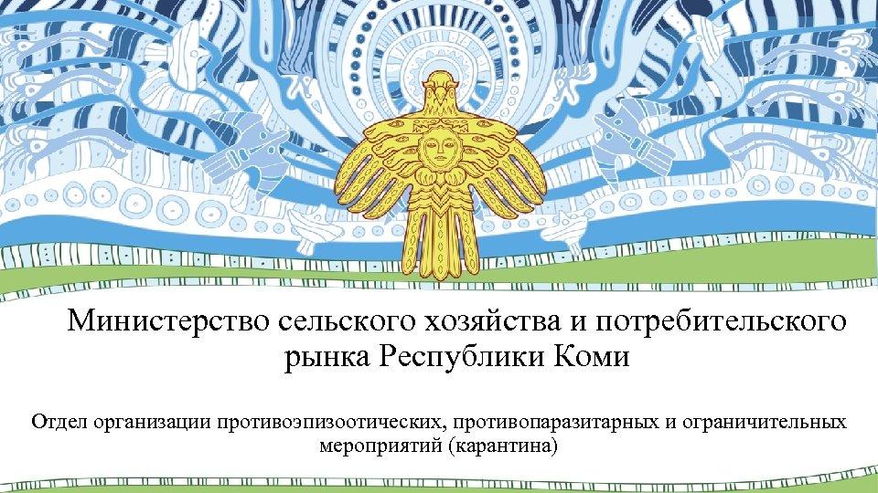 Министерство сельского хозяйства и потребительского рынка Республики Коми Отдел организации противоэпизоотических, противопаразитарных и ограничительных