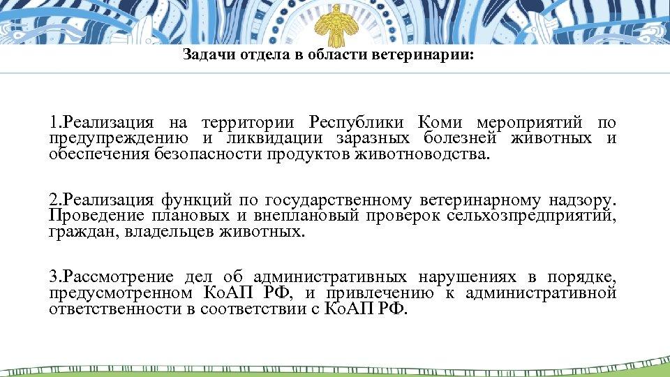 Задачи отдела в области ветеринарии: 1. Реализация на территории Республики Коми мероприятий по предупреждению