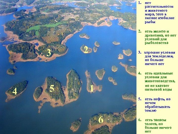 1. нет растительности и животного мира, зато в океане изобилие рыбы 3 4 5