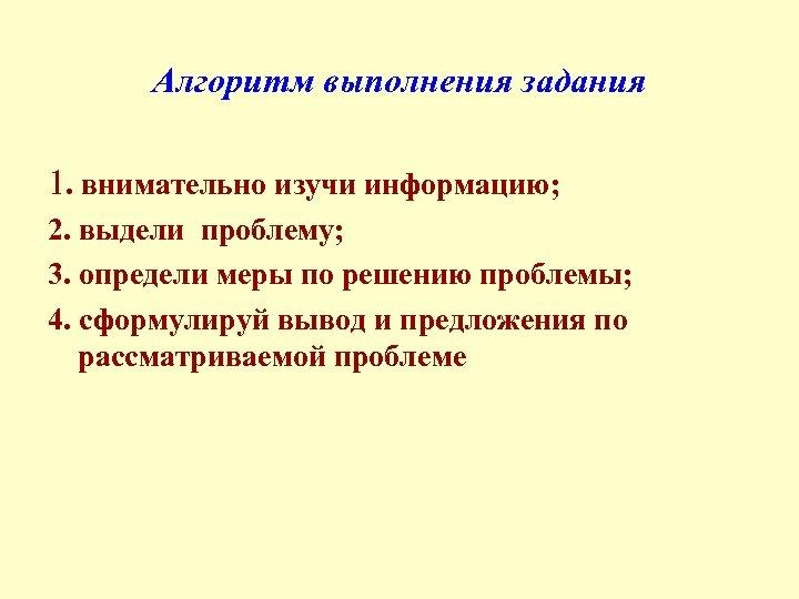 Алгоритм выполнения задания 1. внимательно изучи информацию; 2. выдели проблему; 3. определи меры по