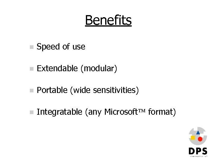 Benefits n Speed of use n Extendable (modular) n Portable (wide sensitivities) n Integratable