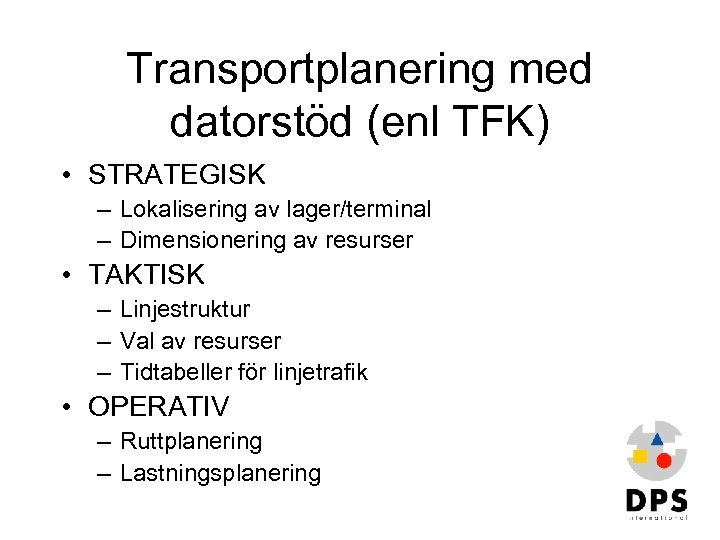 Transportplanering med datorstöd (enl TFK) • STRATEGISK – Lokalisering av lager/terminal – Dimensionering av
