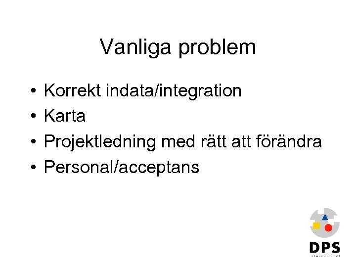 Vanliga problem • • Korrekt indata/integration Karta Projektledning med rätt att förändra Personal/acceptans