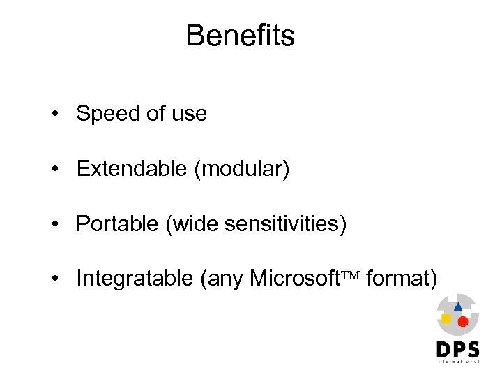 Benefits • Speed of use • Extendable (modular) • Portable (wide sensitivities) • Integratable