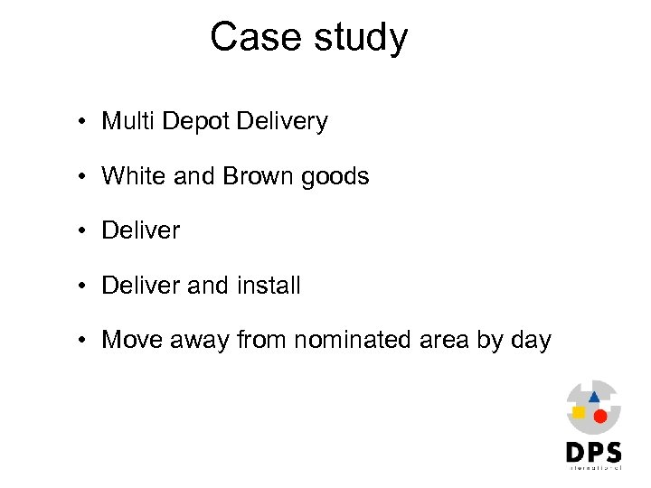 Case study • Multi Depot Delivery • White and Brown goods • Deliver and