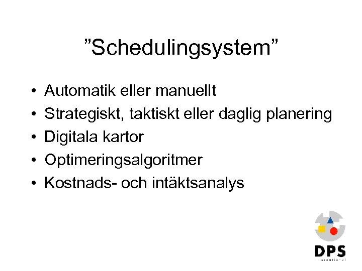 """Schedulingsystem"" • • • Automatik eller manuellt Strategiskt, taktiskt eller daglig planering Digitala kartor"