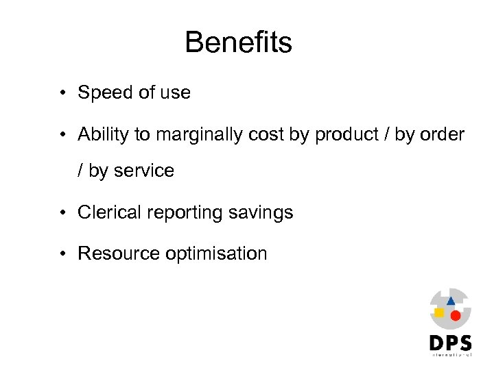 Benefits • Speed of use • Ability to marginally cost by product / by