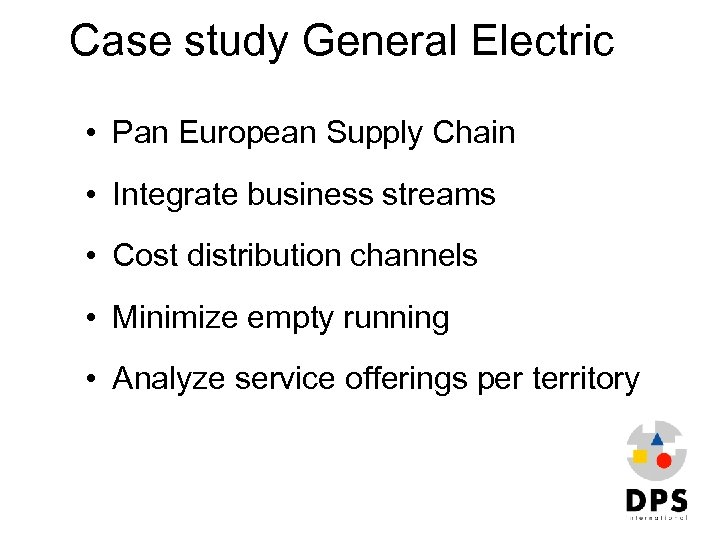 Case study General Electric • Pan European Supply Chain • Integrate business streams •