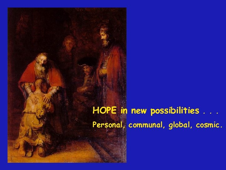HOPE in new possibilities. . . Personal, communal, global, cosmic.