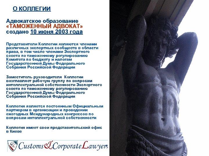 О КОЛЛЕГИИ Адвокатское образование «ТАМОЖЕННЫЙ АДВОКАТ» создано 10 июня 2003 года Представители Коллегии являются