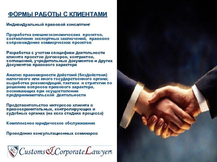 ФОРМЫ РАБОТЫ С КЛИЕНТАМИ Индивидуальный правовой консалтинг Проработка внешнеэкономических проектов, составление экспертных заключений, правовое