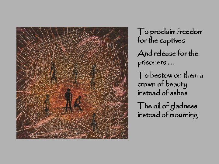 To proclaim freedom for the captives And release for the prisoners…. . To bestow