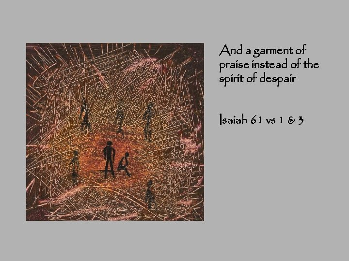 And a garment of praise instead of the spirit of despair Isaiah 61 vs